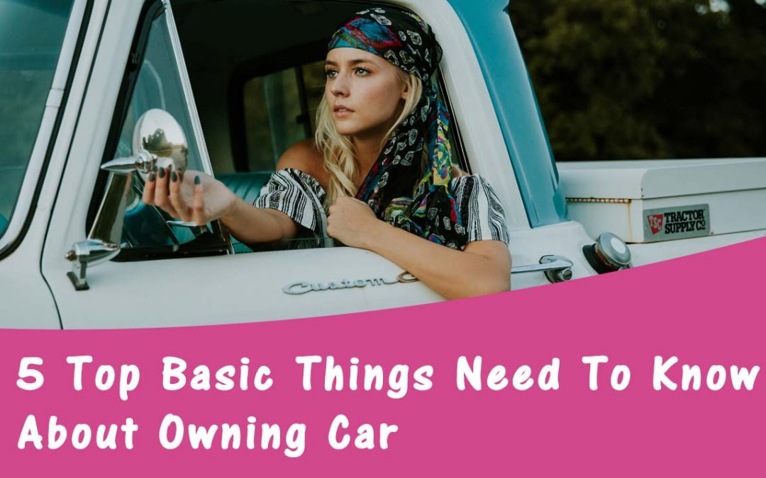 5 Top Basic Things Need To Know For Every Car Owner